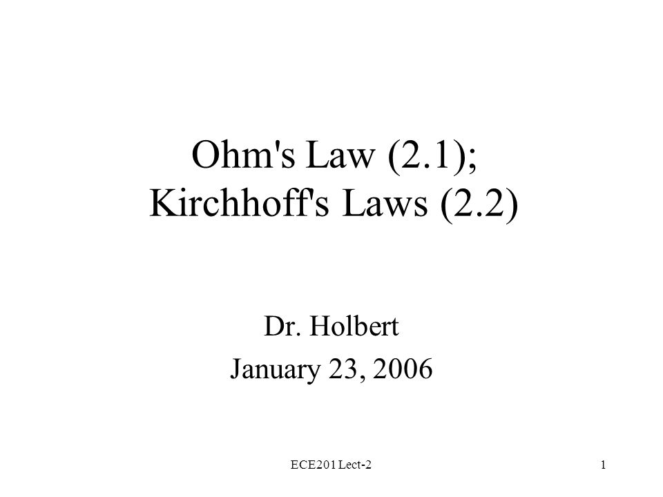 ECE201 Lect-21 Ohm s Law (2.1); Kirchhoff s Laws (2.2) Dr. Holbert January 23, 2006