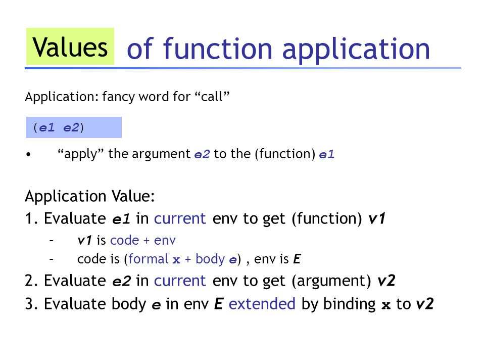 of function application Values Application: fancy word for call apply the argument e2 to the (function) e1 Application Value: 1.