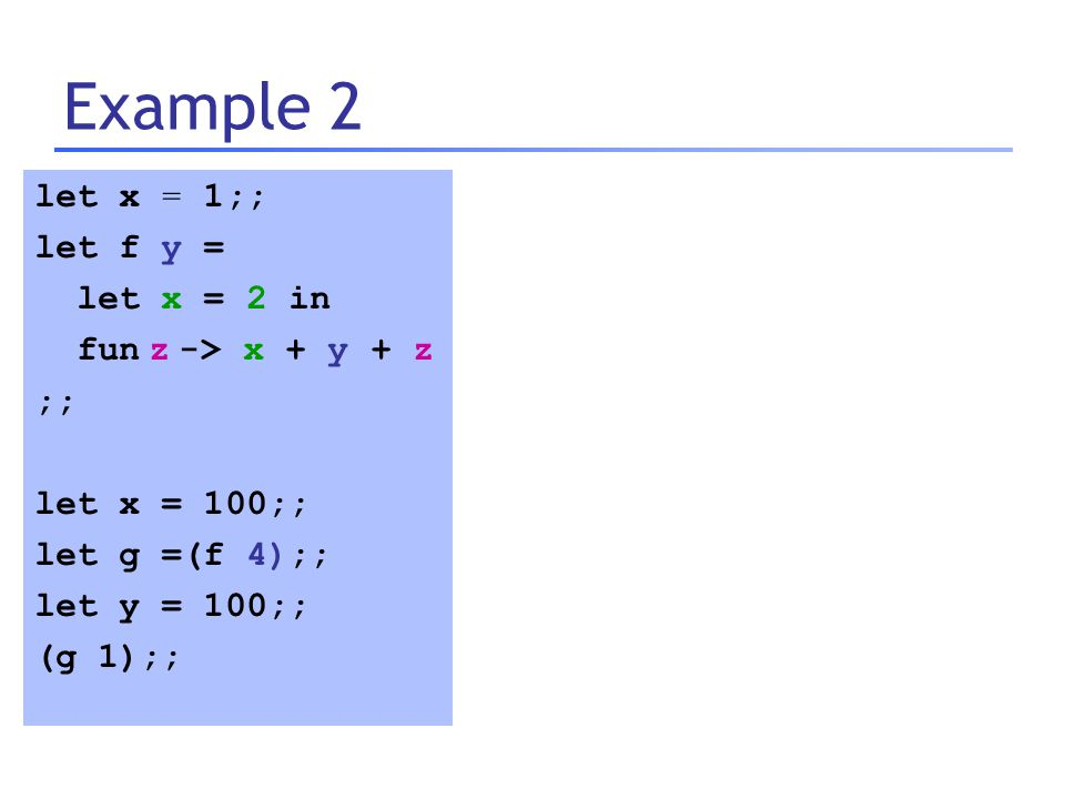 Example 2 let x = 1;; let f y = let x = 2 in fun z -> x + y + z ;; let x = 100;; let g =(f 4);; let y = 100;; (g 1);;