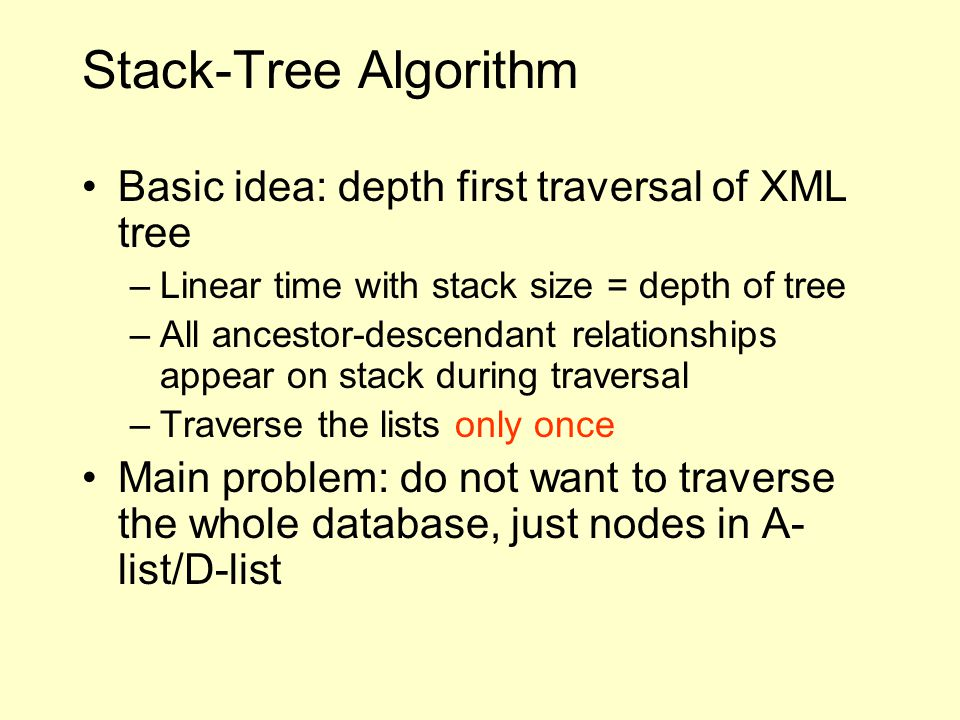 Stack-Tree Algorithm Basic idea: depth first traversal of XML tree –Linear time with stack size = depth of tree –All ancestor-descendant relationships appear on stack during traversal –Traverse the lists only once Main problem: do not want to traverse the whole database, just nodes in A- list/D-list