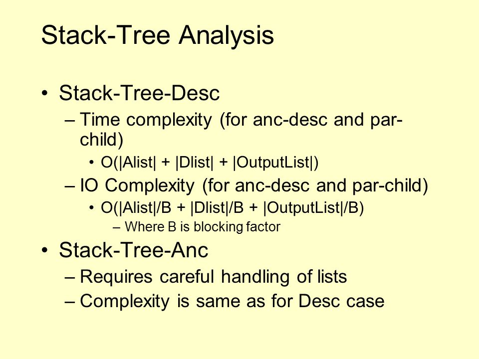 Stack-Tree Analysis Stack-Tree-Desc –Time complexity (for anc-desc and par- child) O(|Alist| + |Dlist| + |OutputList|) –IO Complexity (for anc-desc and par-child) O(|Alist|/B + |Dlist|/B + |OutputList|/B) –Where B is blocking factor Stack-Tree-Anc –Requires careful handling of lists –Complexity is same as for Desc case