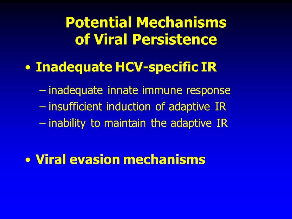 Potential Mechanisms of Viral Persistence Inadequate HCV-specific IR –inadequate innate immune response –insufficient induction of adaptive IR –inabil