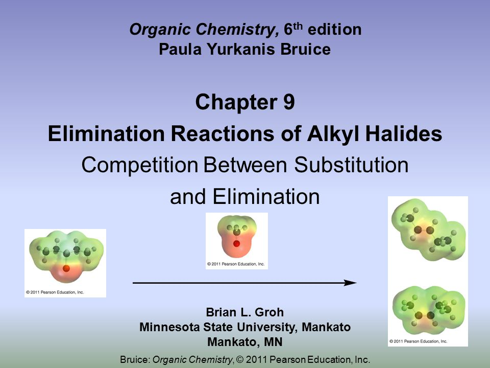 Organic Chemistry, 6 th edition Paula Yurkanis Bruice Chapter 9 Elimination Reactions of Alkyl Halides Competition Between Substitution and Elimination Brian L.