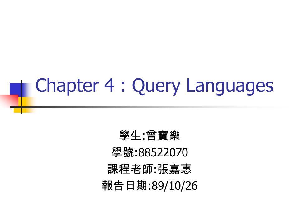Chapter 4 : Query Languages 學生 : 曾寶樂 學號 :88522070 課程老師 : 張嘉惠 報告日期 :89/10/26