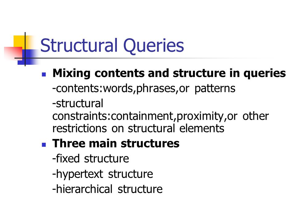 Structural Queries Mixing contents and structure in queries -contents:words,phrases,or patterns -structural constraints:containment,proximity,or other restrictions on structural elements Three main structures -fixed structure -hypertext structure -hierarchical structure