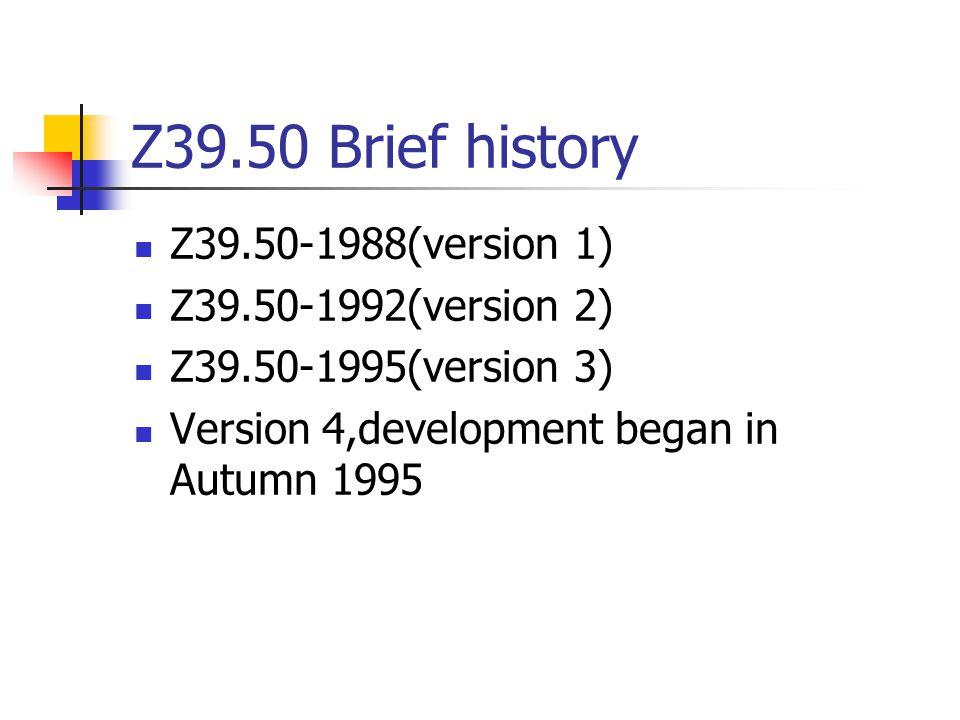 Z39.50 Brief history Z39.50-1988(version 1) Z39.50-1992(version 2) Z39.50-1995(version 3) Version 4,development began in Autumn 1995