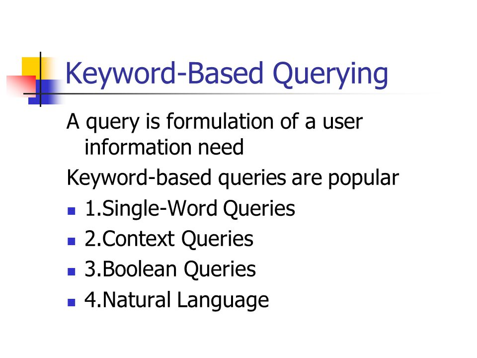 Keyword-Based Querying A query is formulation of a user information need Keyword-based queries are popular 1.Single-Word Queries 2.Context Queries 3.Boolean Queries 4.Natural Language