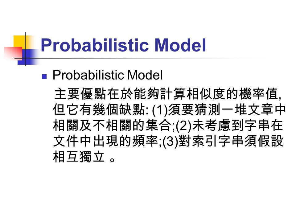 Probabilistic Model 主要優點在於能夠計算相似度的機率值, 但它有幾個缺點 : (1) 須要猜測一堆文章中 相關及不相關的集合 ;(2) 未考慮到字串在 文件中出現的頻率 ;(3) 對索引字串須假設 相互獨立 。