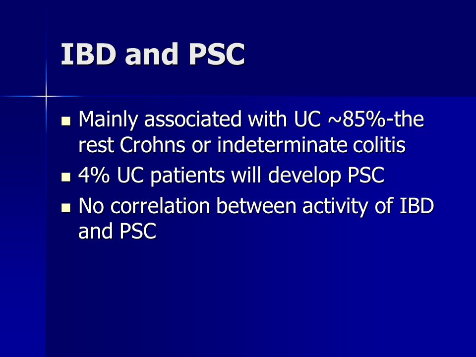 IBD and PSC Mainly associated with UC ~85%-the rest Crohns or indeterminate colitis Mainly associated with UC ~85%-the rest Crohns or indeterminate co