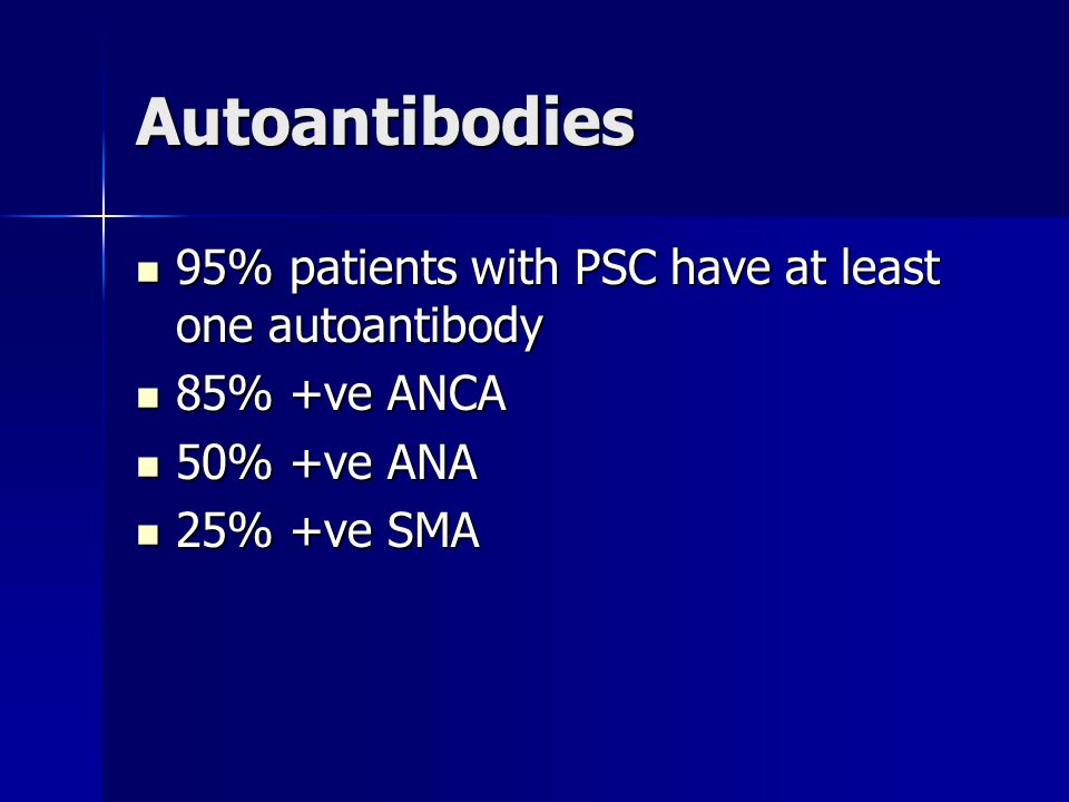 Autoantibodies 95% patients with PSC have at least one autoantibody 95% patients with PSC have at least one autoantibody 85% +ve ANCA 85% +ve ANCA 50%