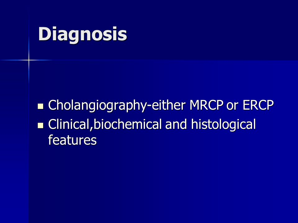Diagnosis Cholangiography-either MRCP or ERCP Cholangiography-either MRCP or ERCP Clinical,biochemical and histological features Clinical,biochemical