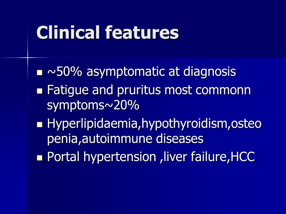 Clinical features ~50% asymptomatic at diagnosis ~50% asymptomatic at diagnosis Fatigue and pruritus most commonn symptoms~20% Fatigue and pruritus mo