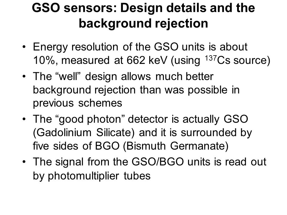 GSO sensors: Design details and the background rejection Energy resolution of the GSO units is about 10%, measured at 662 keV (using 137 Cs source) The well design allows much better background rejection than was possible in previous schemes The good photon detector is actually GSO (Gadolinium Silicate) and it is surrounded by five sides of BGO (Bismuth Germanate) The signal from the GSO/BGO units is read out by photomultiplier tubes