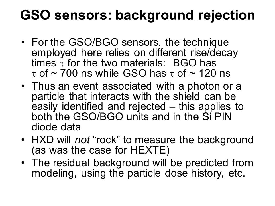 GSO sensors: background rejection For the GSO/BGO sensors, the technique employed here relies on different rise/decay times  for the two materials: BGO has  of ~ 700 ns while GSO has  of ~ 120 ns Thus an event associated with a photon or a particle that interacts with the shield can be easily identified and rejected – this applies to both the GSO/BGO units and in the Si PIN diode data HXD will not rock to measure the background (as was the case for HEXTE) The residual background will be predicted from modeling, using the particle dose history, etc.