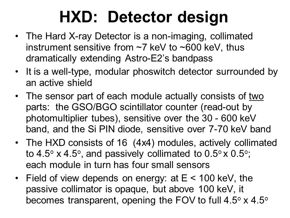 HXD: Detector design The Hard X-ray Detector is a non-imaging, collimated instrument sensitive from ~7 keV to ~600 keV, thus dramatically extending Astro-E2's bandpass It is a well-type, modular phoswitch detector surrounded by an active shield The sensor part of each module actually consists of two parts: the GSO/BGO scintillator counter (read-out by photomultiplier tubes), sensitive over the 30 - 600 keV band, and the Si PIN diode, sensitive over 7-70 keV band The HXD consists of 16 (4x4) modules, actively collimated to 4.5 o x 4.5 o, and passively collimated to 0.5 o x 0.5 o ; each module in turn has four small sensors Field of view depends on energy: at E < 100 keV, the passive collimator is opaque, but above 100 keV, it becomes transparent, opening the FOV to full 4.5 o x 4.5 o
