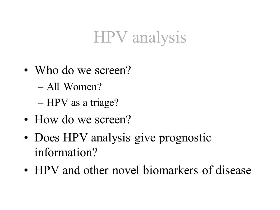 HPV analysis Who do we screen. –All Women. –HPV as a triage.