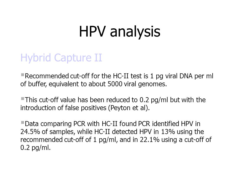 Hybrid Capture II  Recommended cut-off for the HC-II test is 1 pg viral DNA per ml of buffer, equivalent to about 5000 viral genomes.