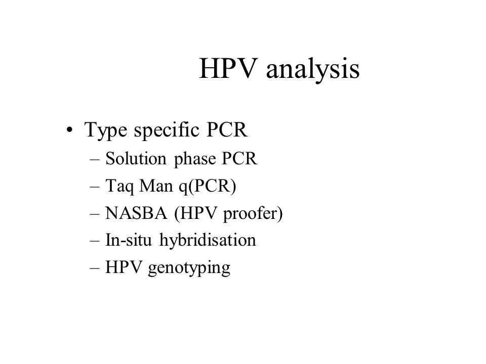 Type specific PCR –Solution phase PCR –Taq Man q(PCR) –NASBA (HPV proofer) –In-situ hybridisation –HPV genotyping HPV analysis
