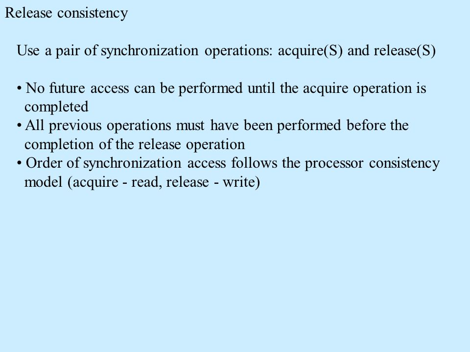 Release consistency Use a pair of synchronization operations: acquire(S) and release(S) No future access can be performed until the acquire operation