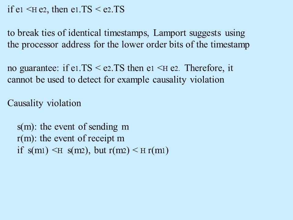 if e 1 < H e 2, then e 1.TS < e 2.TS to break ties of identical timestamps, Lamport suggests using the processor address for the lower order bits of t