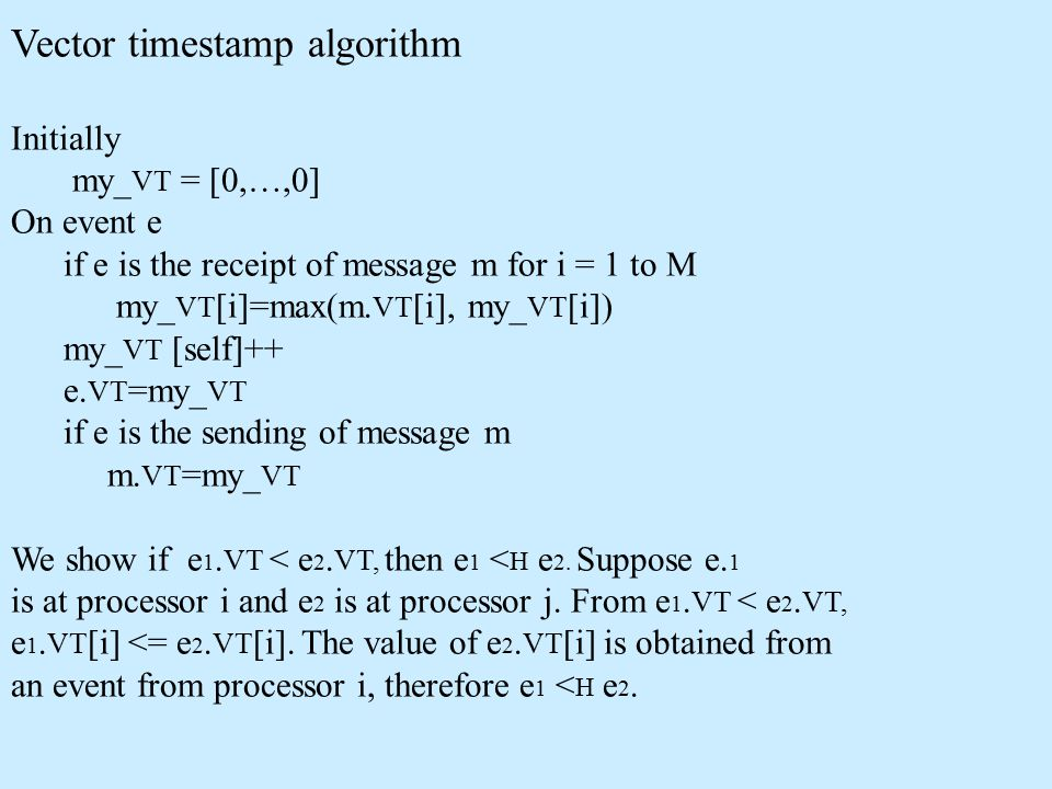 Vector timestamp algorithm Initially my_ VT = [0,…,0] On event e if e is the receipt of message m for i = 1 to M my_ VT [i]=max(m.