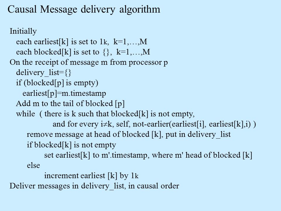 Causal Message delivery algorithm Initially each earliest[k] is set to 1 k, k=1,…,M each blocked[k] is set to {}, k=1,…,M On the receipt of message m