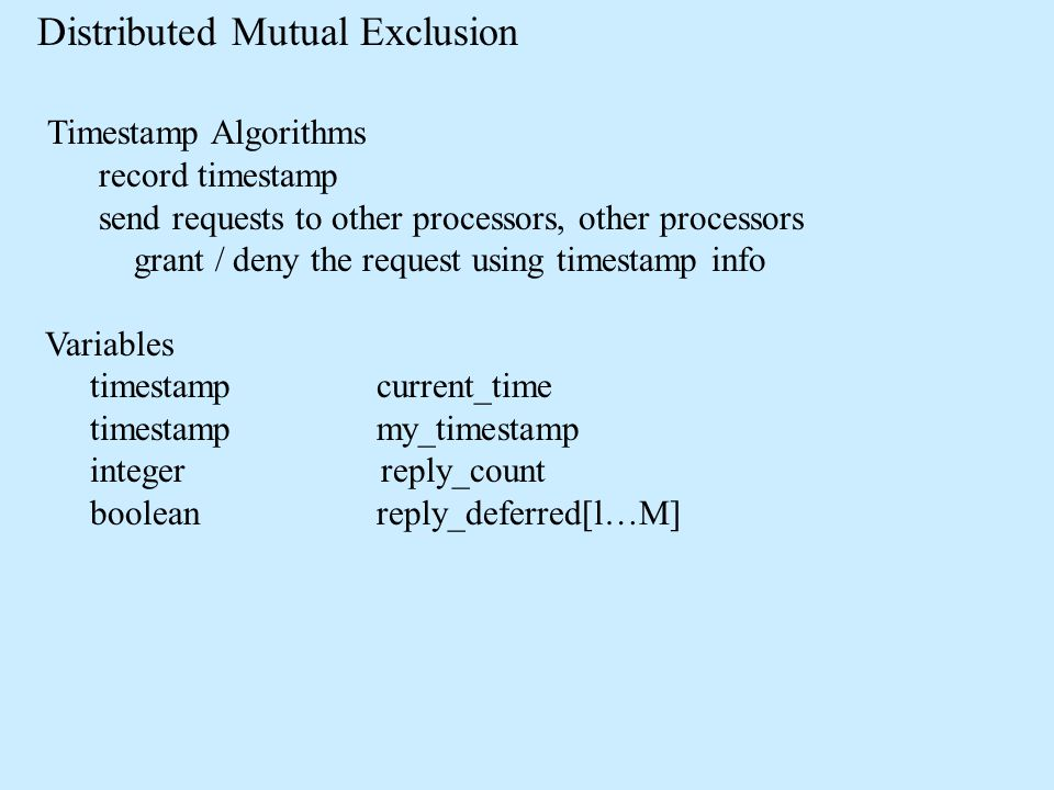 Distributed Mutual Exclusion Timestamp Algorithms record timestamp send requests to other processors, other processors grant / deny the request using timestamp info Variables timestamp current_time timestamp my_timestamp integer reply_count boolean reply_deferred[l…M]