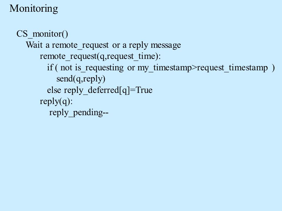 Monitoring CS_monitor() Wait a remote_request or a reply message remote_request(q,request_time): if ( not is_requesting or my_timestamp>request_timestamp ) send(q,reply) else reply_deferred[q]=True reply(q): reply_pending--