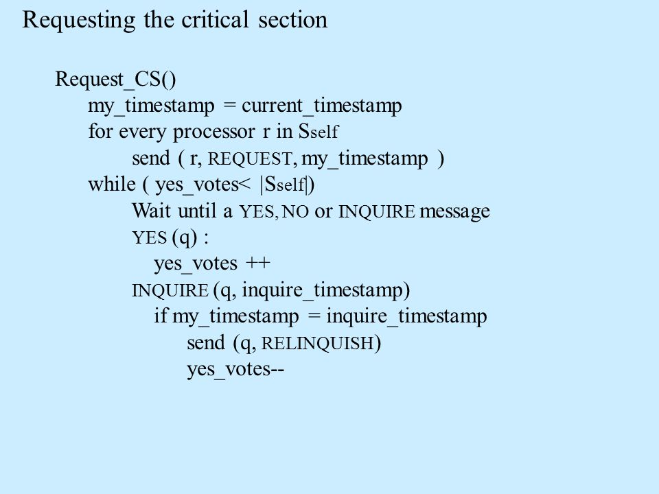 Requesting the critical section Request_CS() my_timestamp = current_timestamp for every processor r in S self send ( r, REQUEST, my_timestamp ) while ( yes_votes<  S self |) Wait until a YES, NO or INQUIRE message YES (q) : yes_votes ++ INQUIRE (q, inquire_timestamp) if my_timestamp = inquire_timestamp send (q, RELINQUISH ) yes_votes--