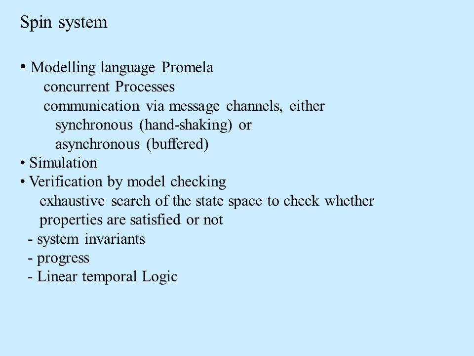Spin system Modelling language Promela concurrent Processes communication via message channels, either synchronous (hand-shaking) or asynchronous (buffered) Simulation Verification by model checking exhaustive search of the state space to check whether properties are satisfied or not - system invariants - progress - Linear temporal Logic