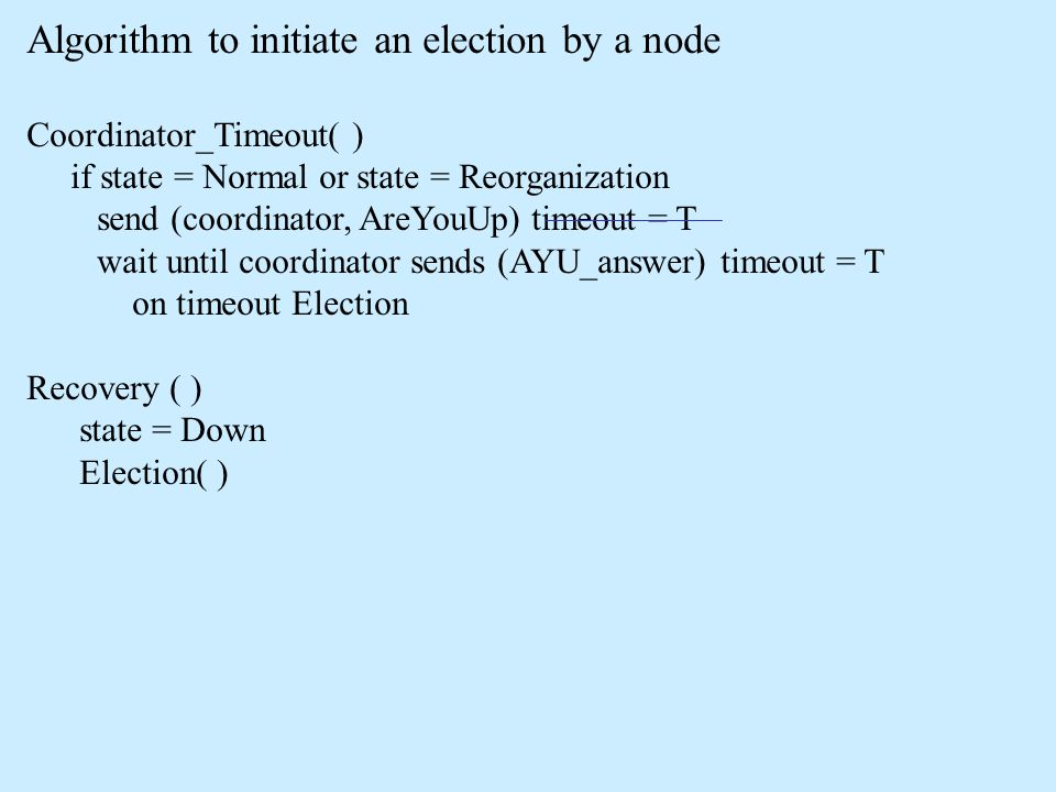 Algorithm to initiate an election by a node Coordinator_Timeout( ) if state = Normal or state = Reorganization send (coordinator, AreYouUp) timeout =