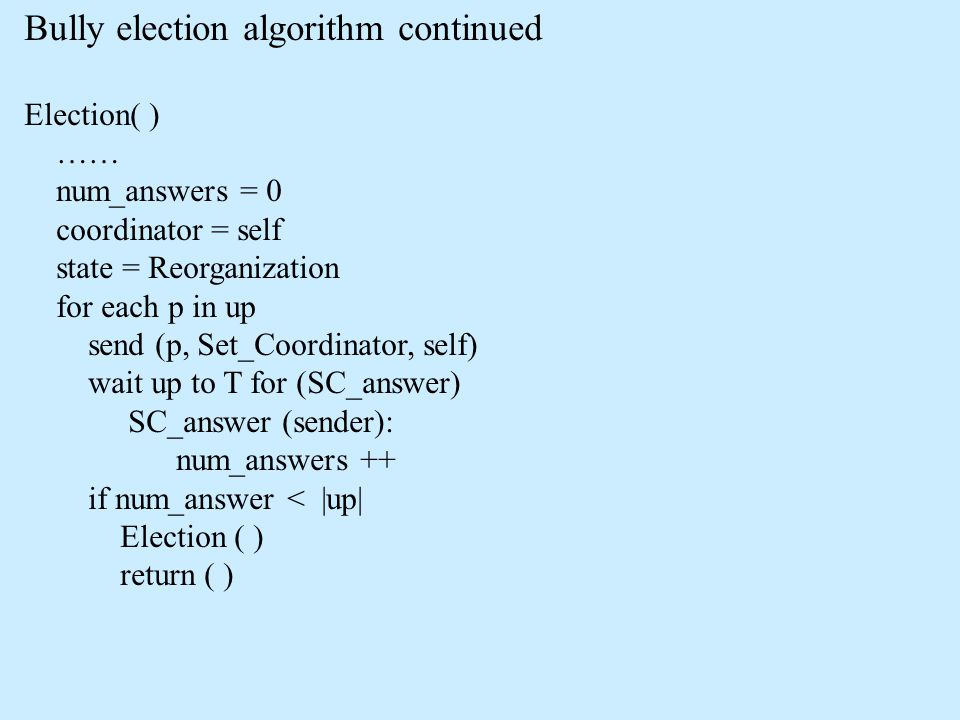 Bully election algorithm continued Election( ) …… num_answers = 0 coordinator = self state = Reorganization for each p in up send (p, Set_Coordinator,