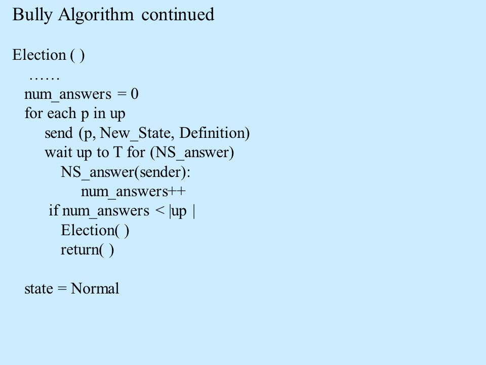 Bully Algorithm continued Election ( ) …… num_answers = 0 for each p in up send (p, New_State, Definition) wait up to T for (NS_answer) NS_answer(send
