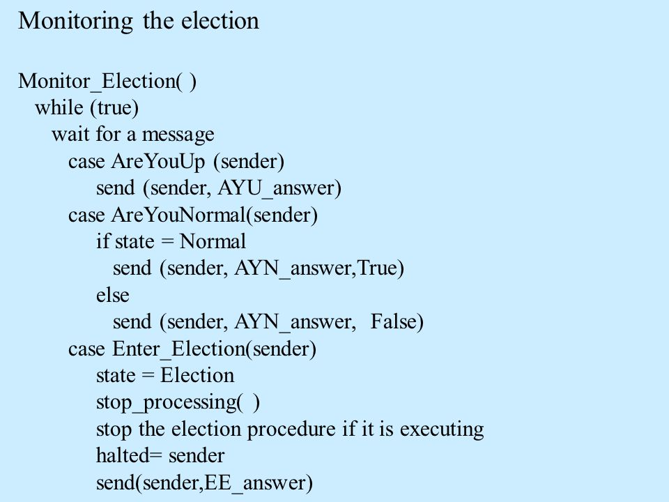 Monitoring the election Monitor_Election( ) while (true) wait for a message case AreYouUp (sender) send (sender, AYU_answer) case AreYouNormal(sender) if state = Normal send (sender, AYN_answer,True) else send (sender, AYN_answer, False) case Enter_Election(sender) state = Election stop_processing( ) stop the election procedure if it is executing halted= sender send(sender,EE_answer)
