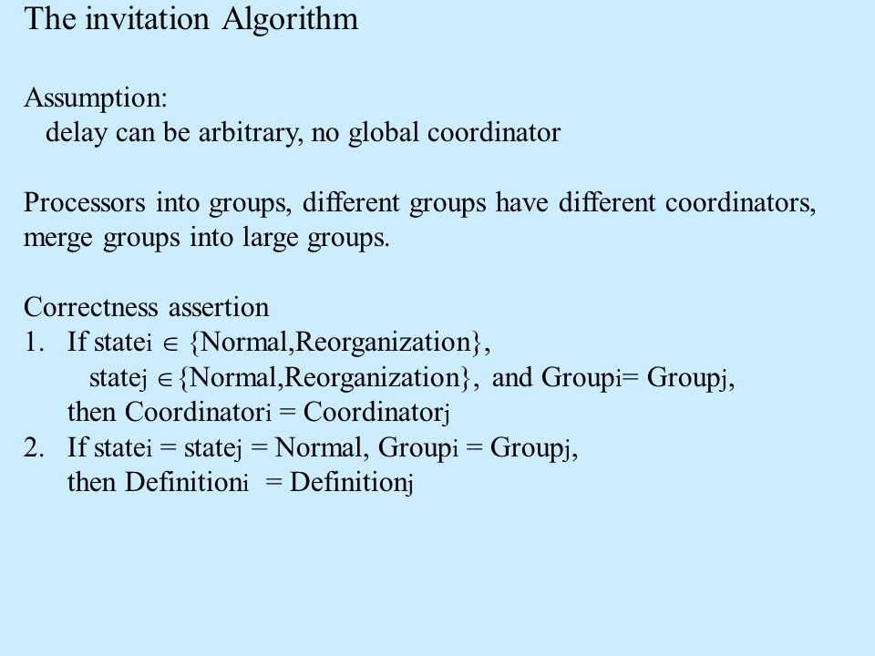 The invitation Algorithm Assumption: delay can be arbitrary, no global coordinator Processors into groups, different groups have different coordinators, merge groups into large groups.