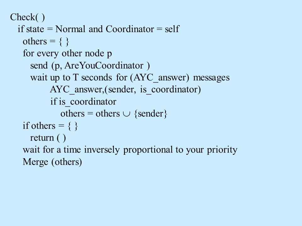 Check( ) if state = Normal and Coordinator = self others = { } for every other node p send (p, AreYouCoordinator ) wait up to T seconds for (AYC_answer) messages AYC_answer,(sender, is_coordinator) if is_coordinator others = others  {sender} if others = { } return ( ) wait for a time inversely proportional to your priority Merge (others)
