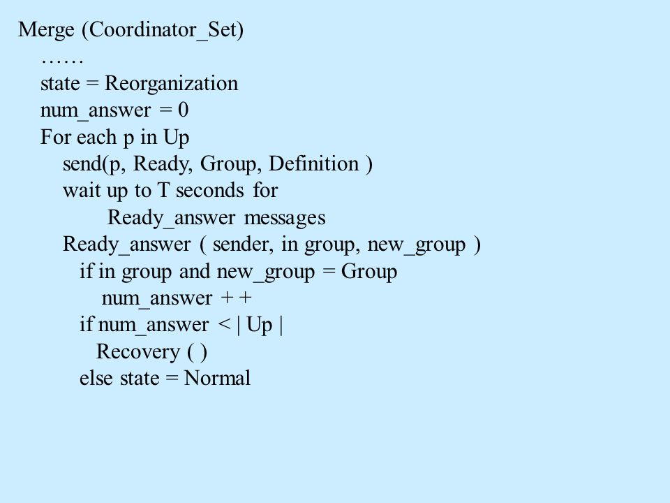 Merge (Coordinator_Set) …… state = Reorganization num_answer = 0 For each p in Up send(p, Ready, Group, Definition ) wait up to T seconds for Ready_answer messages Ready_answer ( sender, in group, new_group ) if in group and new_group = Group num_answer + + if num_answer < | Up | Recovery ( ) else state = Normal