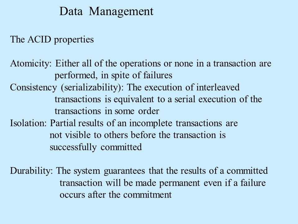 Data Management The ACID properties Atomicity: Either all of the operations or none in a transaction are performed, in spite of failures Consistency (serializability): The execution of interleaved transactions is equivalent to a serial execution of the transactions in some order Isolation: Partial results of an incomplete transactions are not visible to others before the transaction is successfully committed Durability: The system guarantees that the results of a committed transaction will be made permanent even if a failure occurs after the commitment