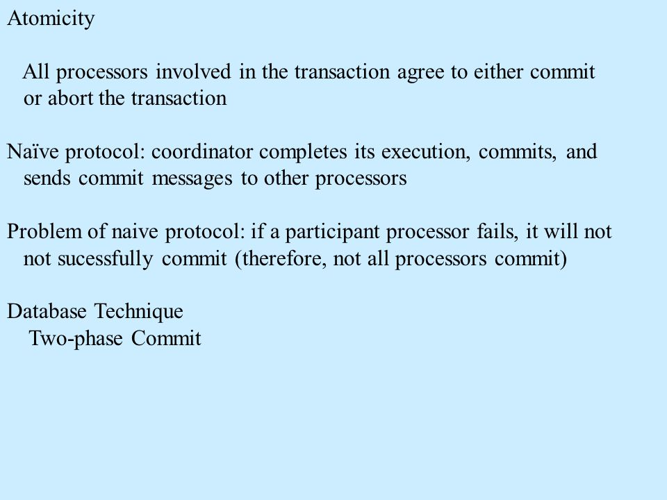 Atomicity All processors involved in the transaction agree to either commit or abort the transaction Naïve protocol: coordinator completes its executi