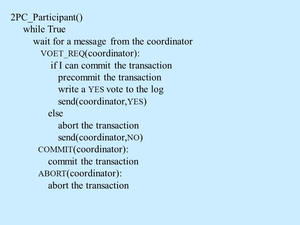 2PC_Participant() while True wait for a message from the coordinator VOET_REQ (coordinator): if I can commit the transaction precommit the transaction write a YES vote to the log send(coordinator, YES ) else abort the transaction send(coordinator, NO ) COMMIT (coordinator): commit the transaction ABORT (coordinator): abort the transaction
