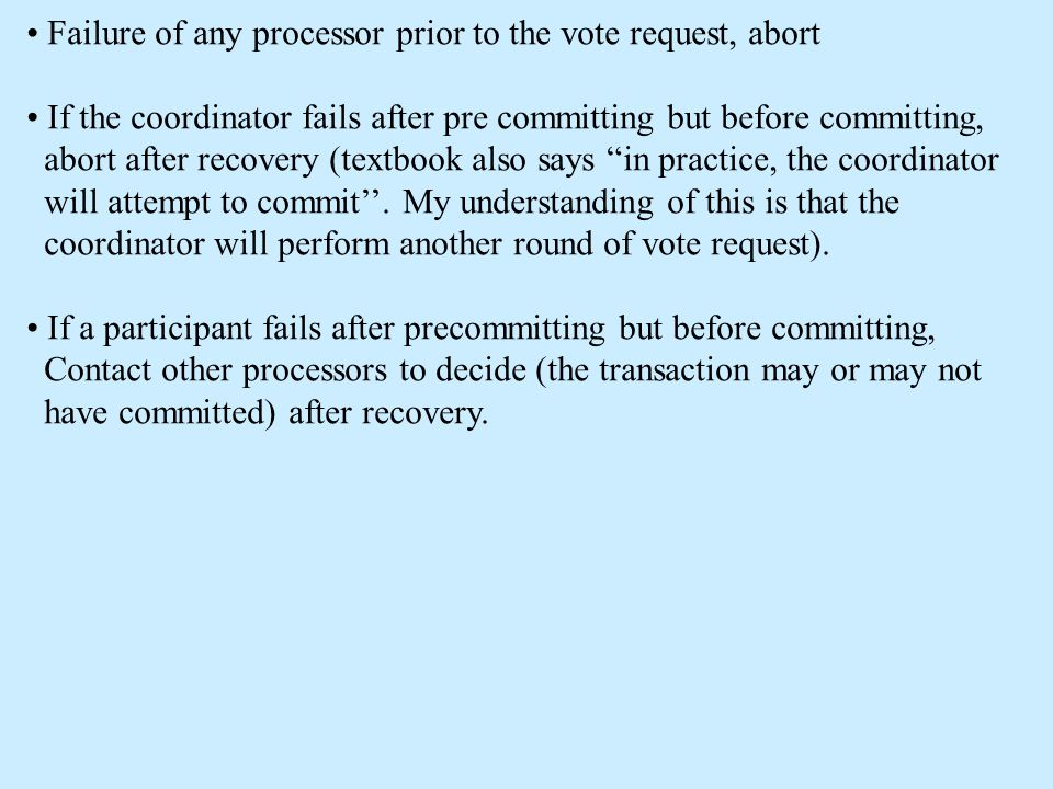 Failure of any processor prior to the vote request, abort If the coordinator fails after pre committing but before committing, abort after recovery (textbook also says in practice, the coordinator will attempt to commit''.