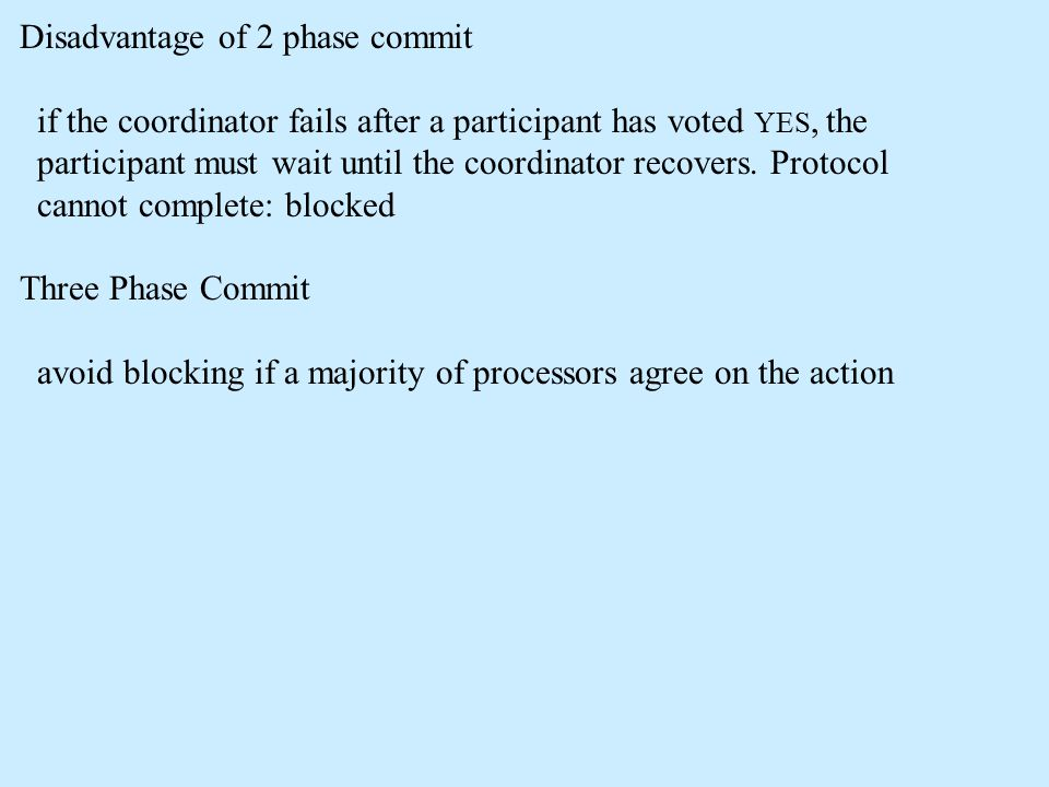 Disadvantage of 2 phase commit if the coordinator fails after a participant has voted YES, the participant must wait until the coordinator recovers.