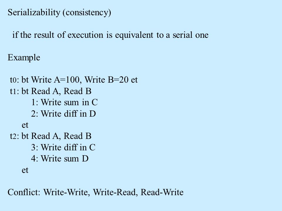 Serializability (consistency) if the result of execution is equivalent to a serial one Example t 0 : bt Write A=100, Write B=20 et t 1 : bt Read A, Read B 1: Write sum in C 2: Write diff in D et t 2 : bt Read A, Read B 3: Write diff in C 4: Write sum D et Conflict: Write-Write, Write-Read, Read-Write