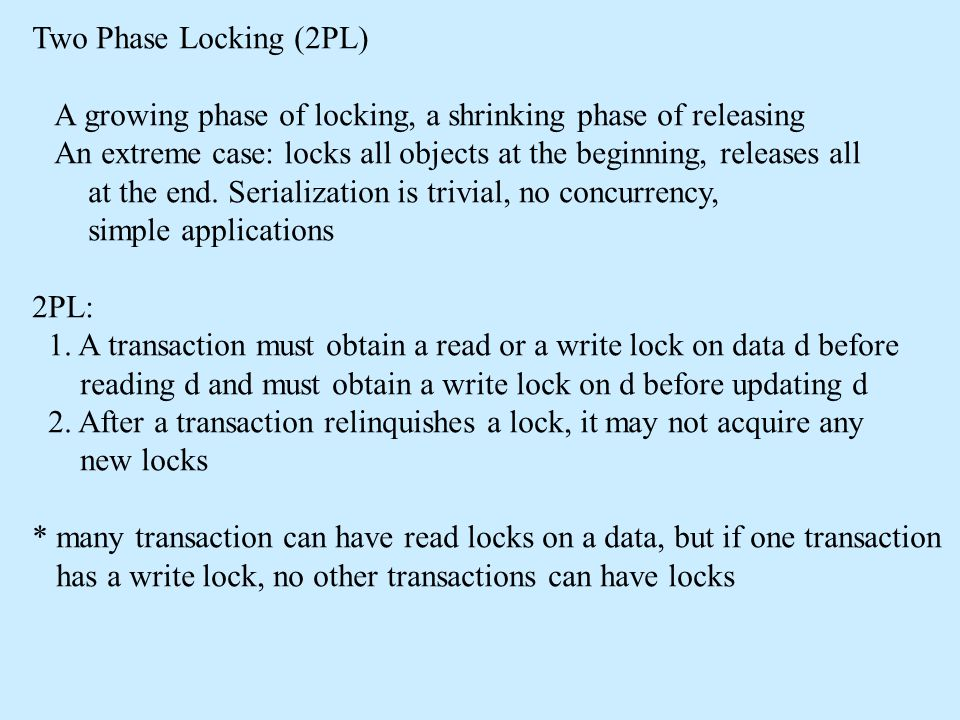 Two Phase Locking (2PL) A growing phase of locking, a shrinking phase of releasing An extreme case: locks all objects at the beginning, releases all a