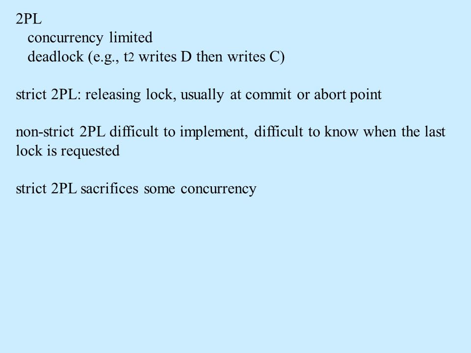 2PL concurrency limited deadlock (e.g., t 2 writes D then writes C) strict 2PL: releasing lock, usually at commit or abort point non-strict 2PL difficult to implement, difficult to know when the last lock is requested strict 2PL sacrifices some concurrency