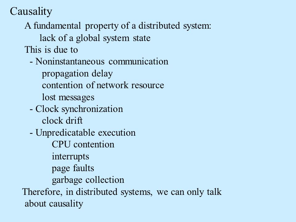 Causality A fundamental property of a distributed system: lack of a global system state This is due to - Noninstantaneous communication propagation de