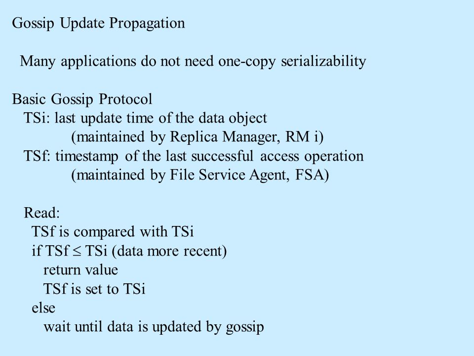 Gossip Update Propagation Many applications do not need one-copy serializability Basic Gossip Protocol TSi: last update time of the data object (maintained by Replica Manager, RM i) TSf: timestamp of the last successful access operation (maintained by File Service Agent, FSA) Read: TSf is compared with TSi if TSf  TSi (data more recent) return value TSf is set to TSi else wait until data is updated by gossip