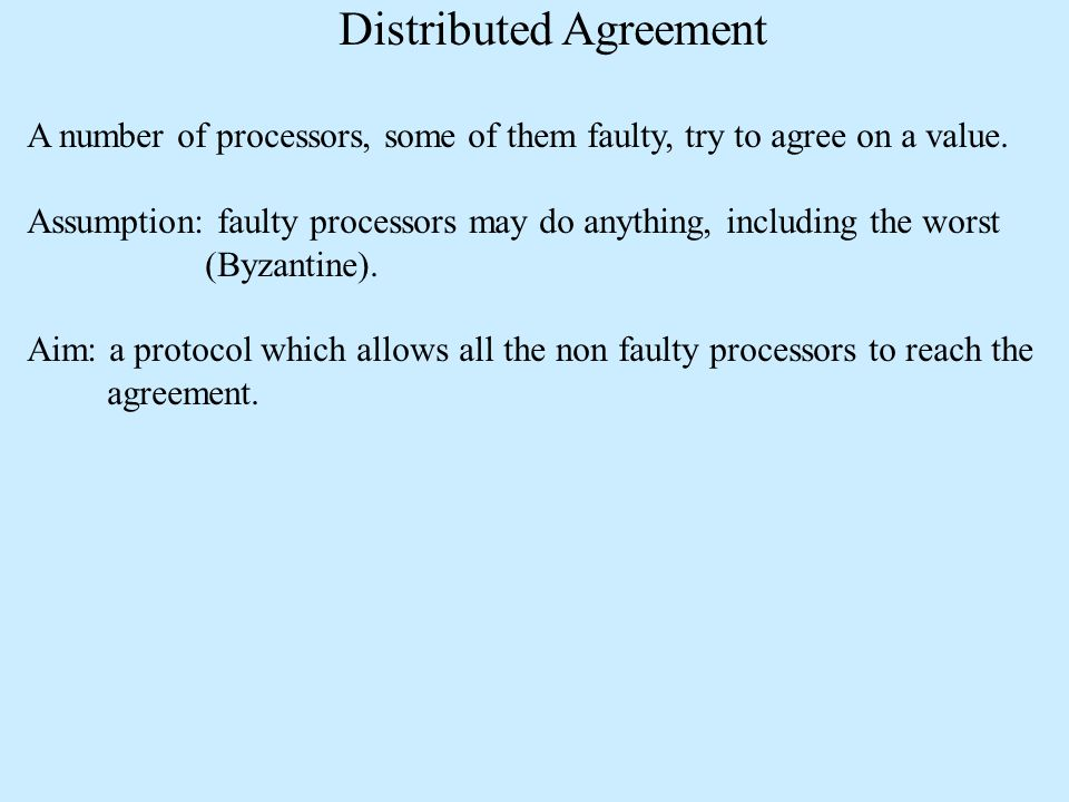 Distributed Agreement A number of processors, some of them faulty, try to agree on a value.