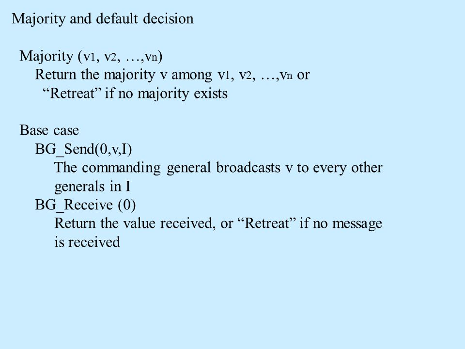 Majority and default decision Majority (v 1, v 2, …,v n ) Return the majority v among v 1, v 2, …,v n or Retreat if no majority exists Base case BG_Send(0,v,I) The commanding general broadcasts v to every other generals in I BG_Receive (0) Return the value received, or Retreat if no message is received