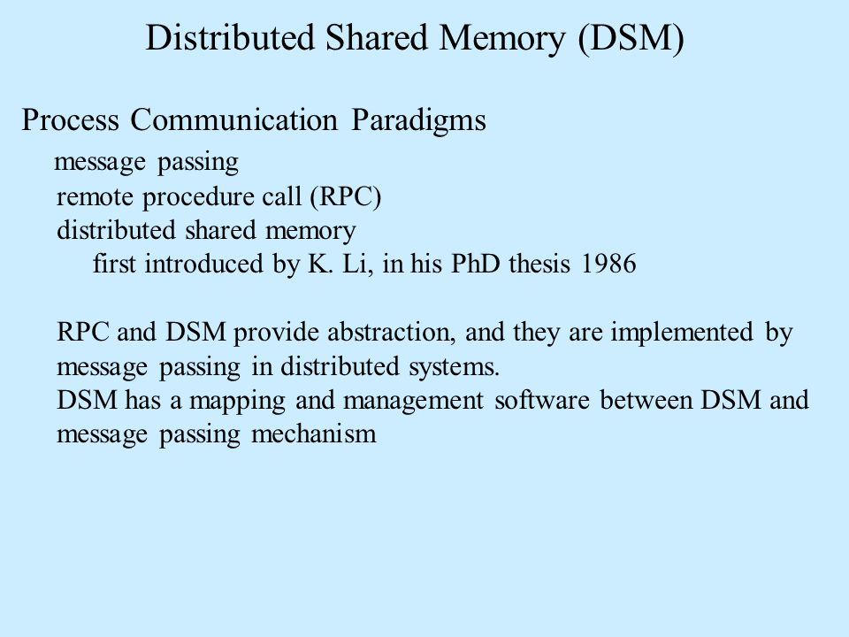 Distributed Shared Memory (DSM) Process Communication Paradigms message passing remote procedure call (RPC) distributed shared memory first introduced by K.
